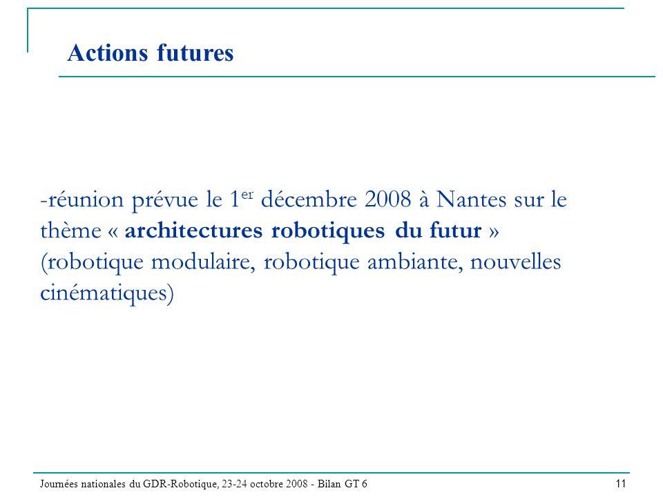 Journées nationales du GDR-Robotique, 23-24 octobre 2008 - Bilan GT 6 11 -réunion prévue le 1 er décembre 2008 à Nantes sur le thème « architectures robotiques du futur » (robotique modulaire, robotique ambiante, nouvelles cinématiques) Actions futures