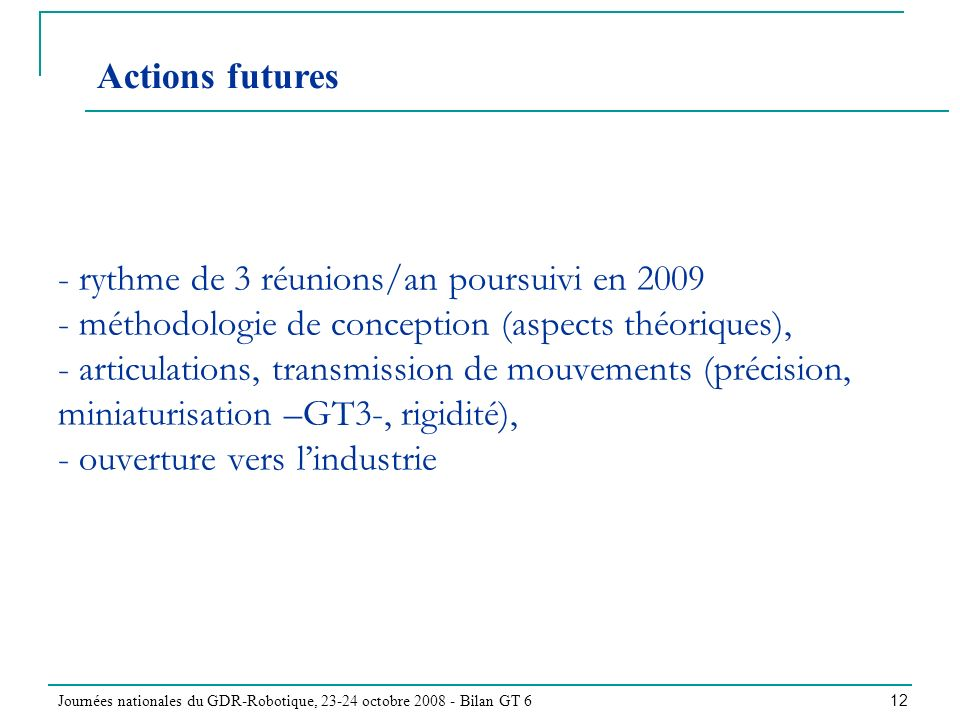 Journées nationales du GDR-Robotique, 23-24 octobre 2008 - Bilan GT 6 12 - rythme de 3 réunions/an poursuivi en 2009 - méthodologie de conception (aspects théoriques), - articulations, transmission de mouvements (précision, miniaturisation –GT3-, rigidité), - ouverture vers lindustrie Actions futures