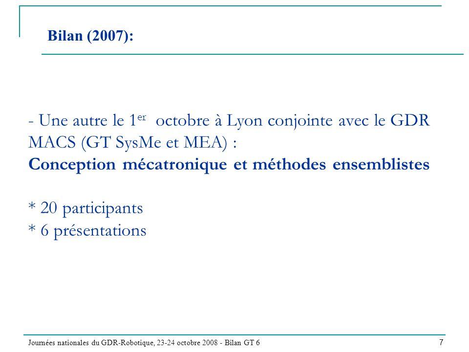 Journées nationales du GDR-Robotique, 23-24 octobre 2008 - Bilan GT 6 7 - Une autre le 1 er octobre à Lyon conjointe avec le GDR MACS (GT SysMe et MEA) : Conception mécatronique et méthodes ensemblistes * 20 participants * 6 présentations Bilan (2007):