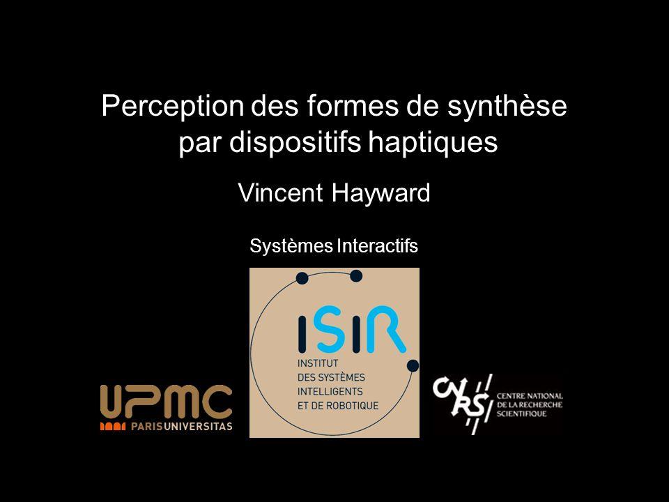 Perception des formes de synthèse par dispositifs haptiques Vincent Hayward Systèmes Interactifs