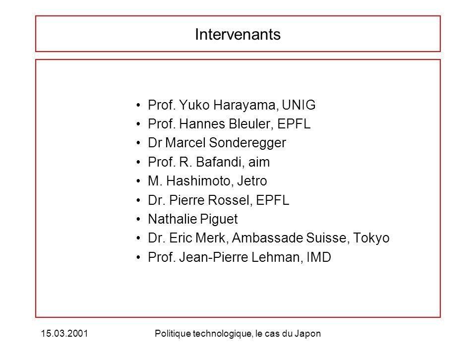 15.03.2001Politique technologique, le cas du Japon Intervenants Prof. Yuko Harayama, UNIG Prof. Hannes Bleuler, EPFL Dr Marcel Sonderegger Prof. R. Ba