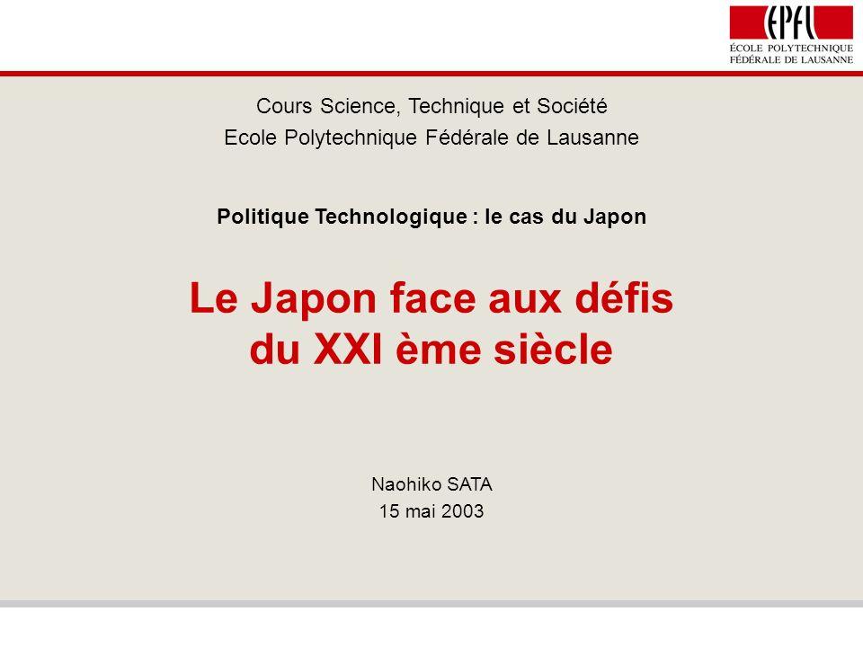 Le Japon face aux défis du XXI ème siècle Cours Science, Technique et Société Ecole Polytechnique Fédérale de Lausanne Politique Technologique : le cas du Japon Naohiko SATA 15 mai 2003