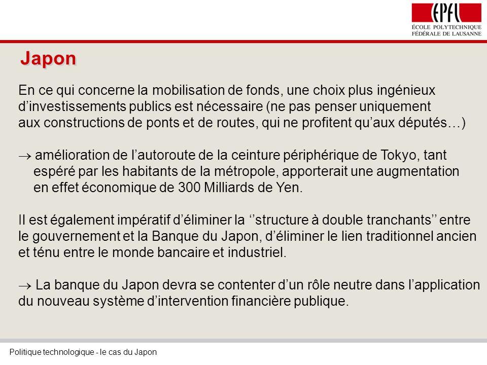 Politique technologique - le cas du Japon Japon En ce qui concerne la mobilisation de fonds, une choix plus ingénieux dinvestissements publics est nécessaire (ne pas penser uniquement aux constructions de ponts et de routes, qui ne profitent quaux députés…) amélioration de lautoroute de la ceinture périphérique de Tokyo, tant espéré par les habitants de la métropole, apporterait une augmentation en effet économique de 300 Milliards de Yen.