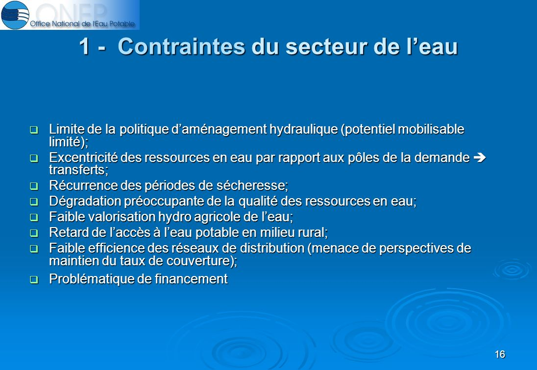 16 1 - Contraintes du secteur de leau Limite de la politique daménagement hydraulique (potentiel mobilisable limité); Limite de la politique daménagement hydraulique (potentiel mobilisable limité); Excentricité des ressources en eau par rapport aux pôles de la demande transferts; Excentricité des ressources en eau par rapport aux pôles de la demande transferts; Récurrence des périodes de sécheresse; Récurrence des périodes de sécheresse; Dégradation préoccupante de la qualité des ressources en eau; Dégradation préoccupante de la qualité des ressources en eau; Faible valorisation hydro agricole de leau; Faible valorisation hydro agricole de leau; Retard de laccès à leau potable en milieu rural; Retard de laccès à leau potable en milieu rural; Faible efficience des réseaux de distribution (menace de perspectives de maintien du taux de couverture); Faible efficience des réseaux de distribution (menace de perspectives de maintien du taux de couverture); Problématique de financement Problématique de financement