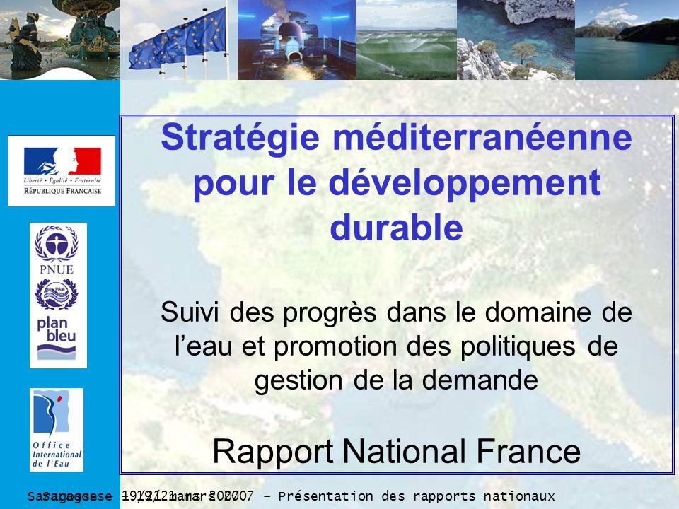 Saragosse – 19/21 mars 2007 – Présentation des rapports nationaux Saragosse – 19/21 mars 2007 Stratégie méditerranéenne pour le développement durable Suivi des progrès dans le domaine de leau et promotion des politiques de gestion de la demande Rapport National France