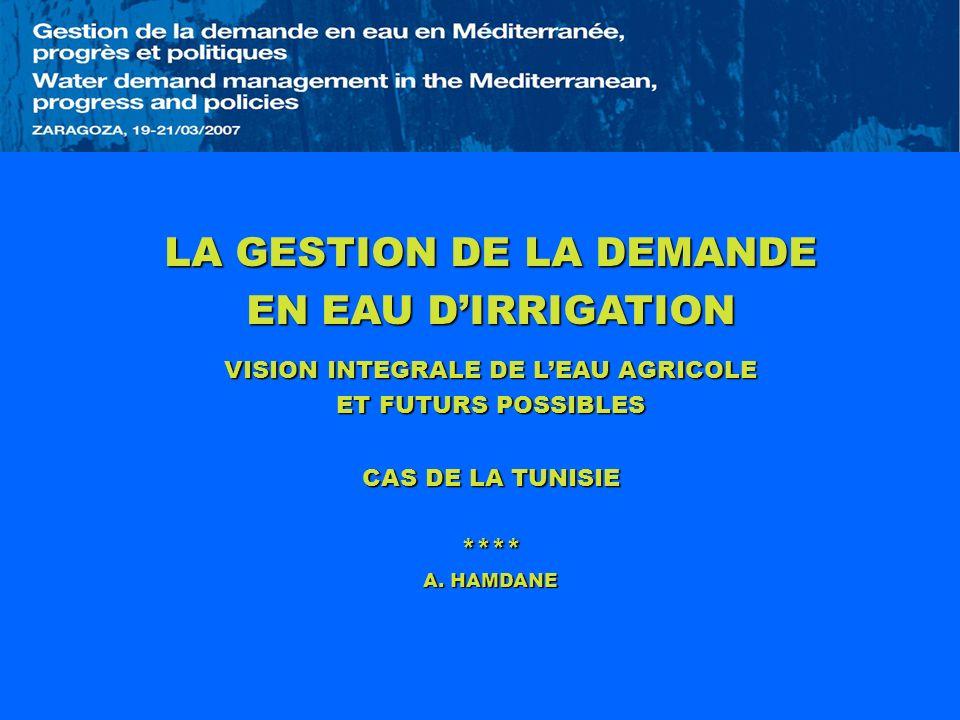 LA GESTION DE LA DEMANDE EN EAU DIRRIGATION VISION INTEGRALE DE LEAU AGRICOLE ET FUTURS POSSIBLES CAS DE LA TUNISIE **** A. HAMDANE