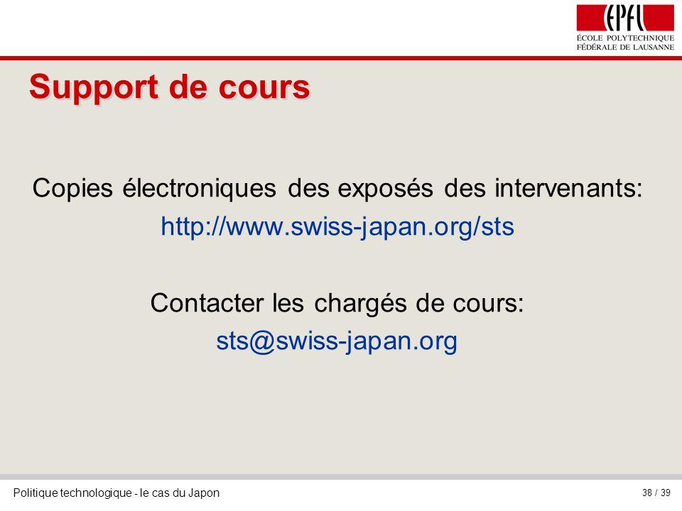Politique technologique - le cas du Japon 38 / 39 Support de cours Copies électroniques des exposés des intervenants: http://www.swiss-japan.org/sts Contacter les chargés de cours: sts@swiss-japan.org