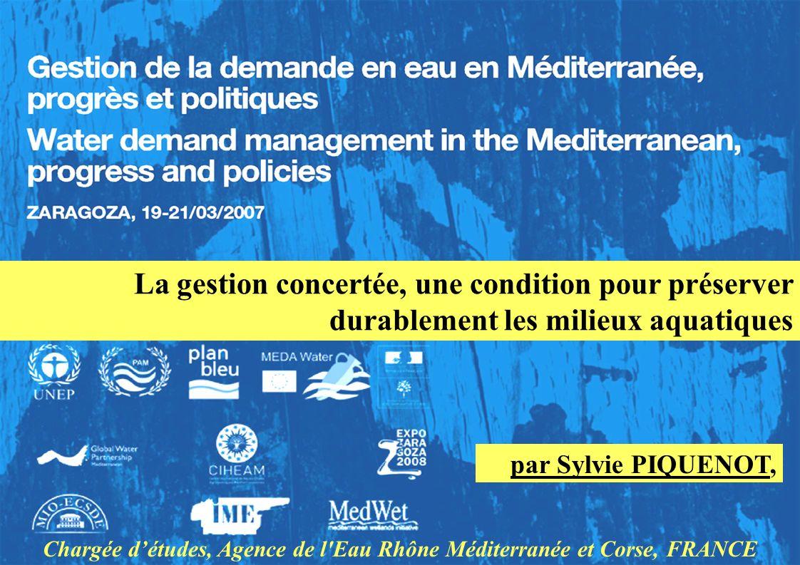 La gestion concertée, une condition pour préserver durablement les milieux aquatiques par Sylvie PIQUENOT, Chargée détudes, Agence de l Eau Rhône Méditerranée et Corse, FRANCE