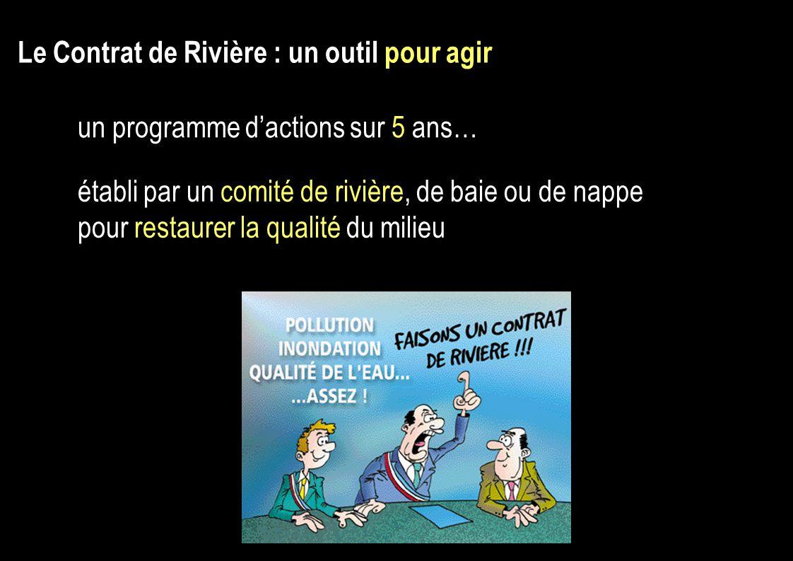 Le Contrat de Rivière : un outil pour agir un programme dactions sur 5 ans… établi par un comité de rivière, de baie ou de nappe pour restaurer la qualité du milieu