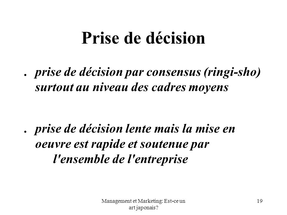 Management et Marketing: Est-ce un art japonais? 19 Prise de décision.prise de décision par consensus (ringi-sho) surtout au niveau des cadres moyens.