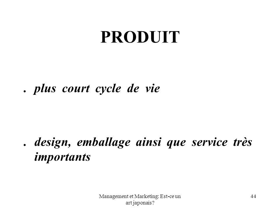 Management et Marketing: Est-ce un art japonais? 44 PRODUIT.plus court cycle de vie.design, emballage ainsi que service très importants