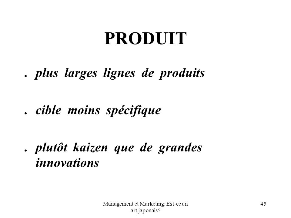 Management et Marketing: Est-ce un art japonais? 45 PRODUIT.plus larges lignes de produits.cible moins spécifique.plutôt kaizen que de grandes innovat