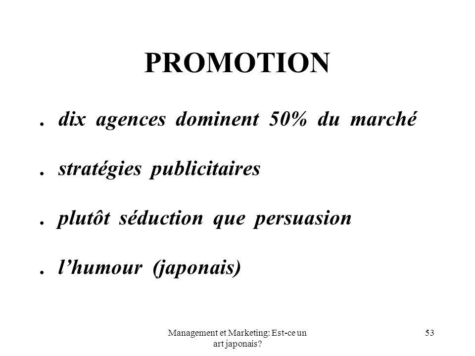 Management et Marketing: Est-ce un art japonais? 53 PROMOTION.dix agences dominent 50% du marché.stratégies publicitaires.plutôt séduction que persuas