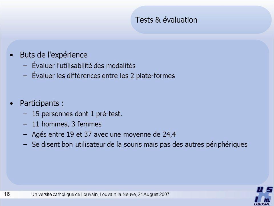 16 Université catholique de Louvain, Louvain-la-Neuve, 24 August 2007 Tests & évaluation Buts de l expérience –Évaluer l utilisabilité des modalités –Évaluer les différences entre les 2 plate-formes Participants : –15 personnes dont 1 pré-test.
