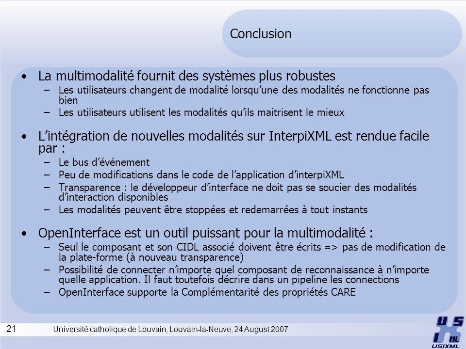 21 Université catholique de Louvain, Louvain-la-Neuve, 24 August 2007 Conclusion La multimodalité fournit des systèmes plus robustes –Les utilisateurs