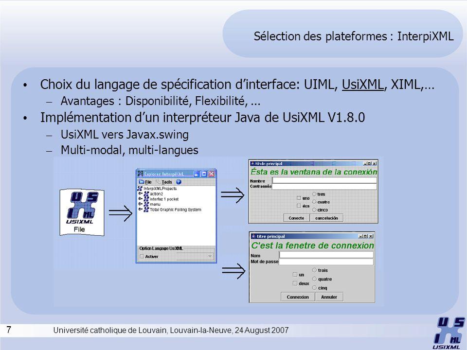 7 Université catholique de Louvain, Louvain-la-Neuve, 24 August 2007 Sélection des plateformes : InterpiXML Choix du langage de spécification dinterface: UIML, UsiXML, XIML,… – Avantages : Disponibilité, Flexibilité,...