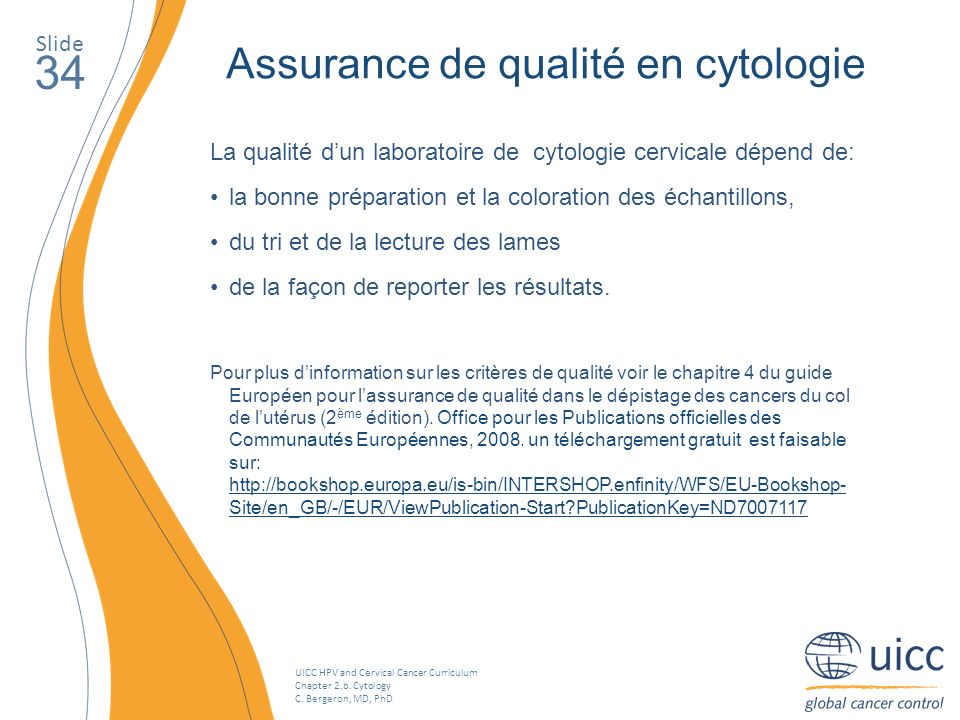 UICC HPV and Cervical Cancer Curriculum Chapter 2.b. Cytology C. Bergeron, MD, PhD Assurance de qualité en cytologie La qualité dun laboratoire de cyt