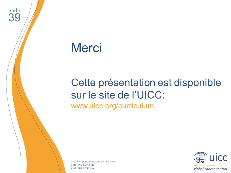 UICC HPV and Cervical Cancer Curriculum Chapter 2.b. Cytology C. Bergeron, MD, PhD Slide 39 Merci Cette présentation est disponible sur le site de lUI