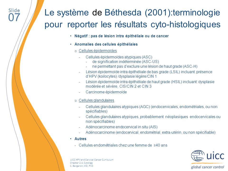 UICC HPV and Cervical Cancer Curriculum Chapter 2.b. Cytology C. Bergeron, MD, PhD Slide 07 Le système de Béthesda (2001):terminologie pour reporter l
