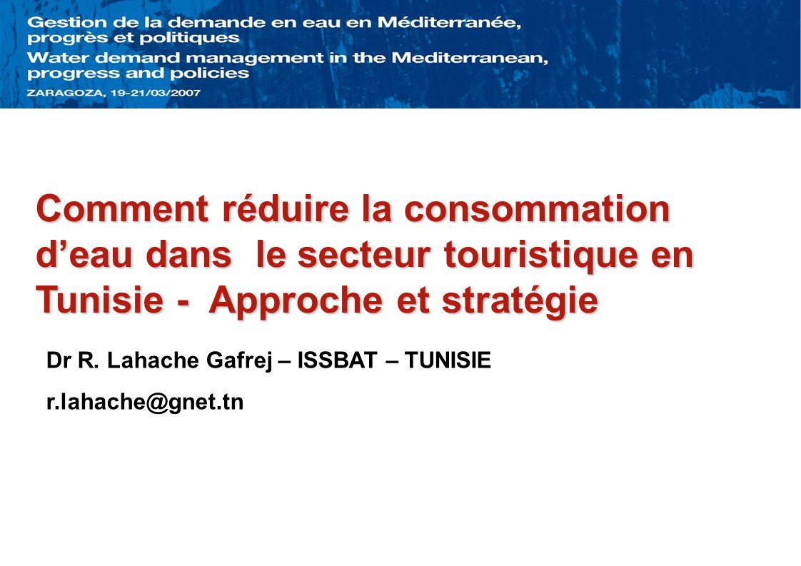 Comment réduire la consommation deau dans le secteur touristique en Tunisie - Approche et stratégie Dr R. Lahache Gafrej – ISSBAT – TUNISIE r.lahache@