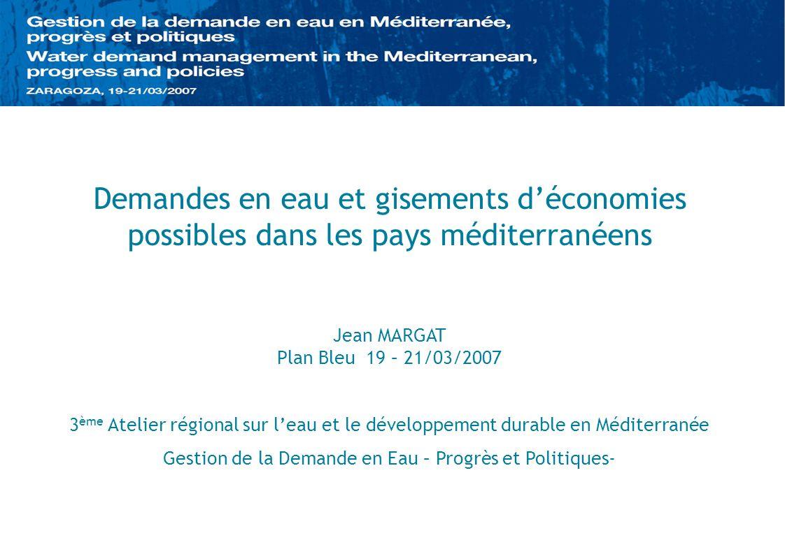 Demandes en eau et gisements déconomies possibles dans les pays méditerranéens Jean MARGAT Plan Bleu 19 – 21/03/2007 3 ème Atelier régional sur leau e