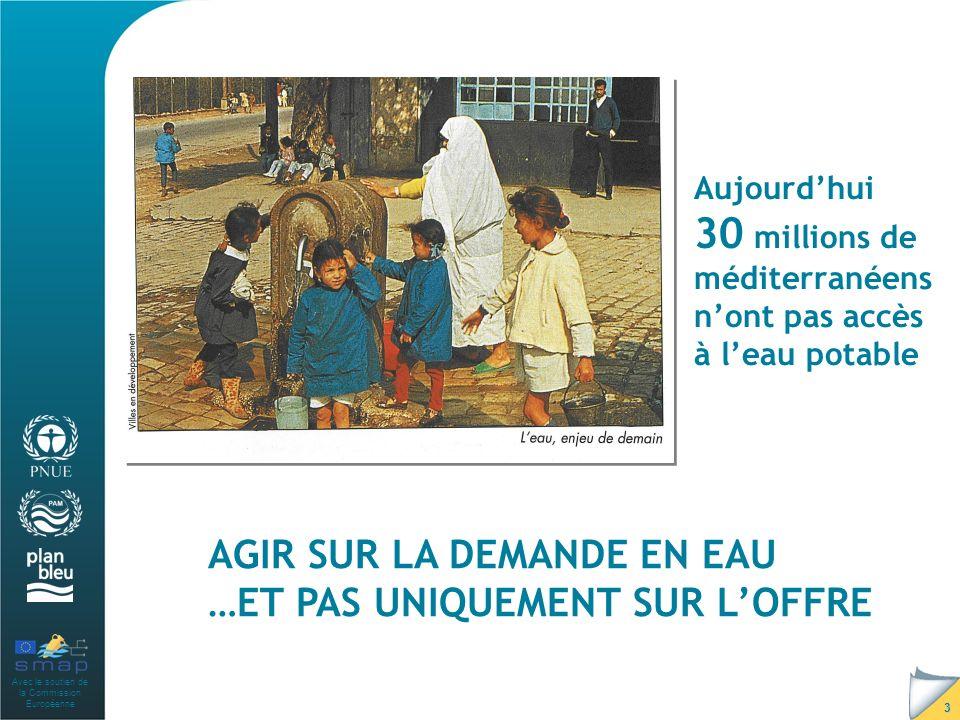 Avec le soutien de la Commission Européenne 3 Aujourdhui 30 millions de méditerranéens nont pas accès à leau potable AGIR SUR LA DEMANDE EN EAU …ET PAS UNIQUEMENT SUR LOFFRE