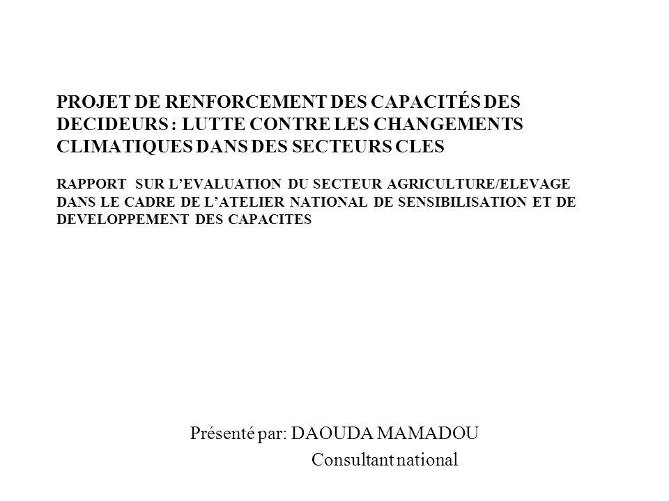 PROJET DE RENFORCEMENT DES CAPACITÉS DES DECIDEURS : LUTTE CONTRE LES CHANGEMENTS CLIMATIQUES DANS DES SECTEURS CLES RAPPORT SUR LEVALUATION DU SECTEUR AGRICULTURE/ELEVAGE DANS LE CADRE DE LATELIER NATIONAL DE SENSIBILISATION ET DE DEVELOPPEMENT DES CAPACITES Présenté par: DAOUDA MAMADOU Consultant national