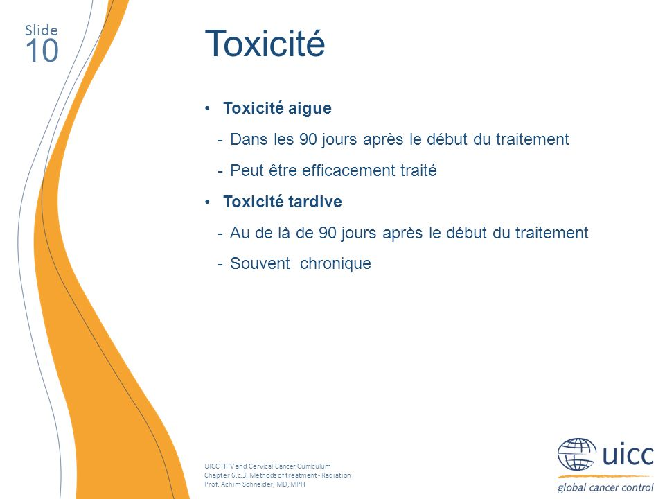 UICC HPV and Cervical Cancer Curriculum Chapter 6.c.3. Methods of treatment - Radiation Prof. Achim Schneider, MD, MPH Slide 10 Toxicité Toxicité aigu