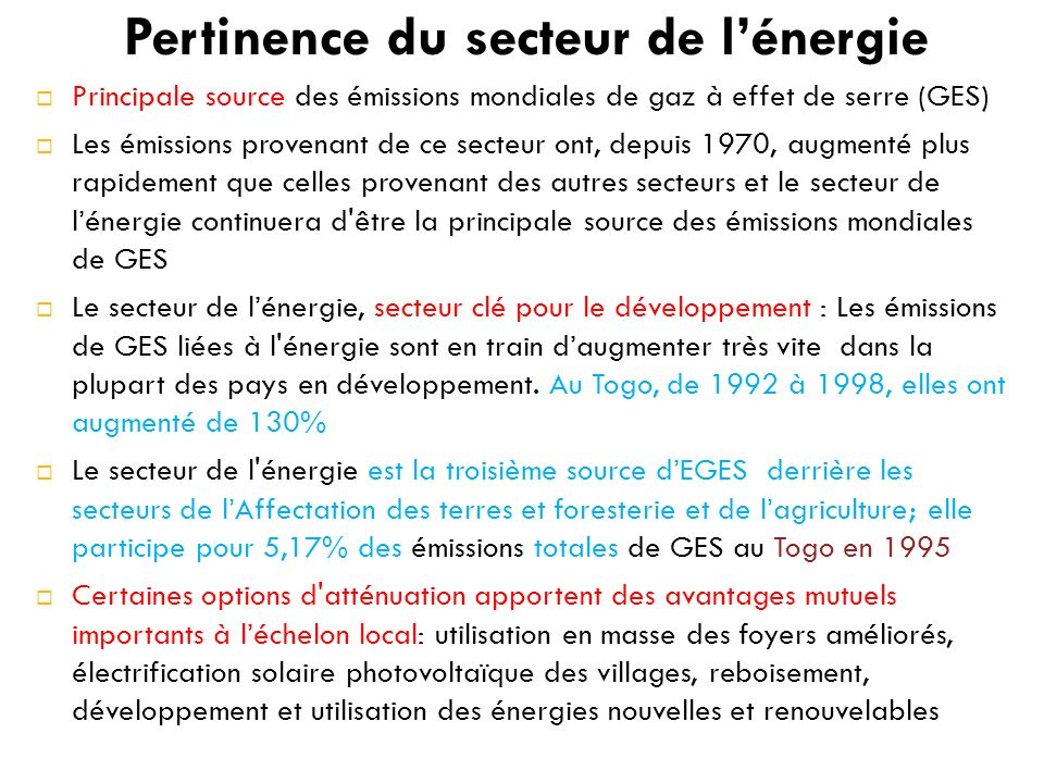Pertinence du secteur de lénergie Principale source des émissions mondiales de gaz à effet de serre (GES) Les émissions provenant de ce secteur ont, depuis 1970, augmenté plus rapidement que celles provenant des autres secteurs et le secteur de lénergie continuera d être la principale source des émissions mondiales de GES Le secteur de lénergie, secteur clé pour le développement : Les émissions de GES liées à l énergie sont en train daugmenter très vite dans la plupart des pays en développement.