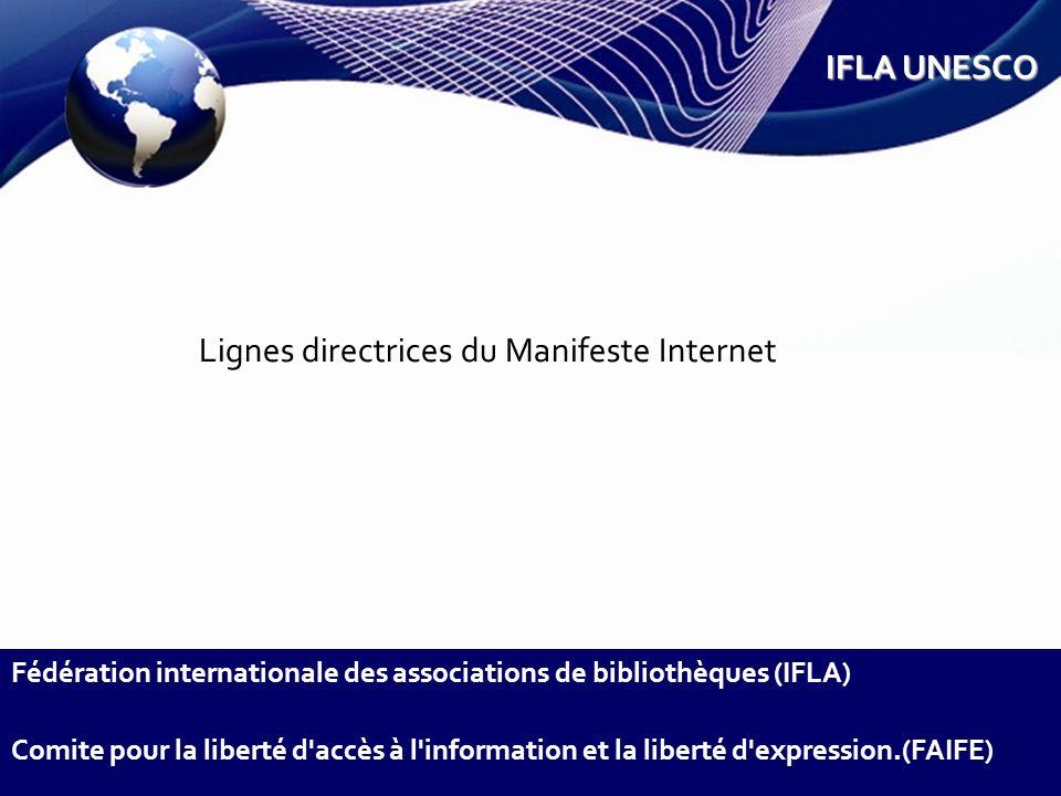 Lignes directrices du Manifeste Internet Fédération internationale des associations de bibliothèques (IFLA) Comite pour la liberté d accès à l information et la liberté d expression.(FAIFE) IFLA UNESCO