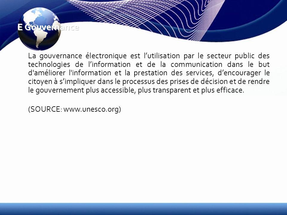 E Gouvernance La gouvernance électronique est lutilisation par le secteur public des technologies de linformation et de la communication dans le but d améliorer l information et la prestation des services, dencourager le citoyen à simpliquer dans le processus des prises de décision et de rendre le gouvernement plus accessible, plus transparent et plus efficace.