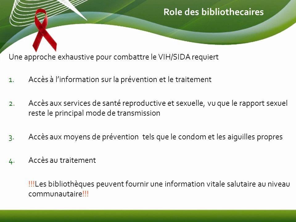 Role des bibliothecaires Une approche exhaustive pour combattre le VIH/SIDA requiert 1.Accès à linformation sur la prévention et le traitement 2.Accès aux services de santé reproductive et sexuelle, vu que le rapport sexuel reste le principal mode de transmission 3.Accès aux moyens de prévention tels que le condom et les aiguilles propres 4.Accès au traitement !!!Les bibliothèques peuvent fournir une information vitale salutaire au niveau communautaire!!!