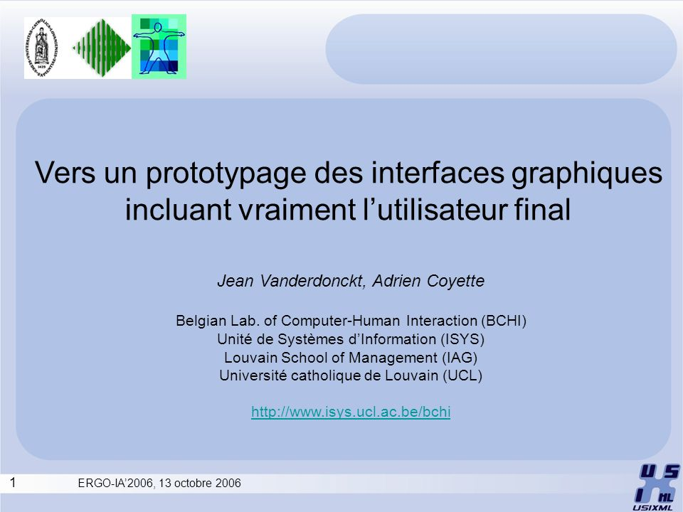 1 ERGO-IA2006, 13 octobre 2006 Vers un prototypage des interfaces graphiques incluant vraiment lutilisateur final Jean Vanderdonckt, Adrien Coyette Be