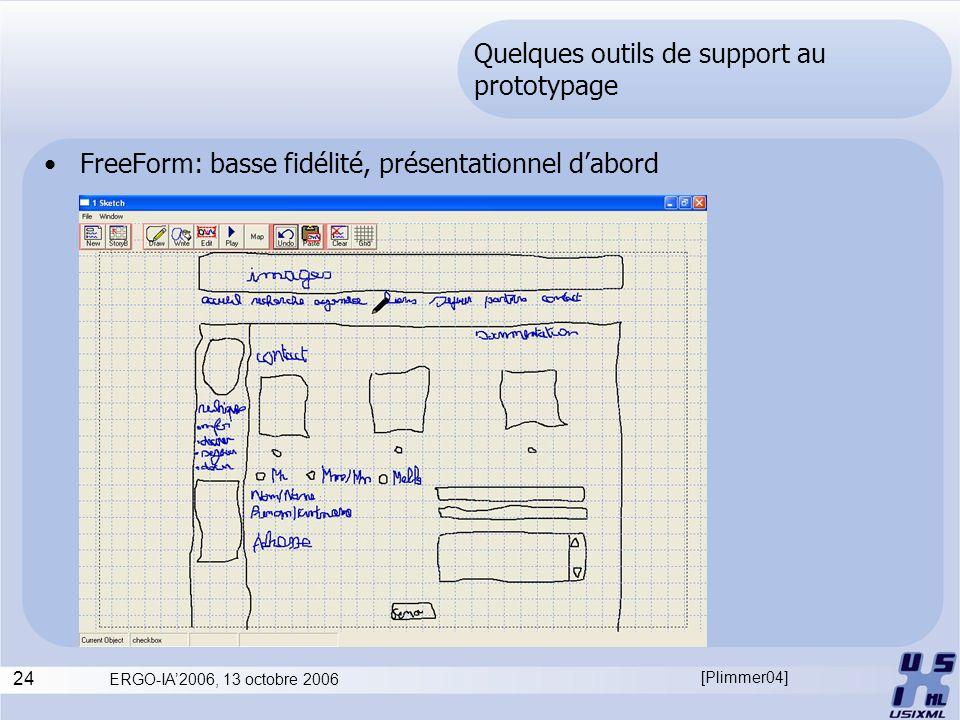24 ERGO-IA2006, 13 octobre 2006 Quelques outils de support au prototypage FreeForm: basse fidélité, présentationnel dabord [Plimmer04]