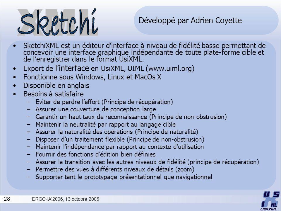 28 ERGO-IA2006, 13 octobre 2006 Développé par Adrien Coyette SketchiXML est un éditeur dinterface à niveau de fidélité basse permettant de concevoir u