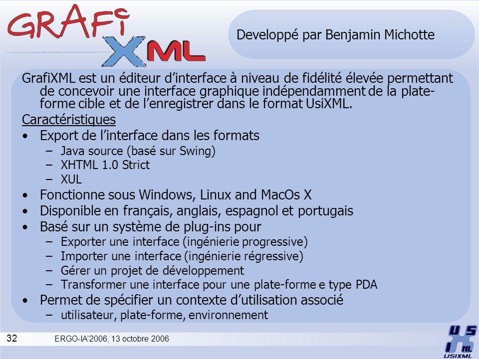 32 ERGO-IA2006, 13 octobre 2006 Developpé par Benjamin Michotte GrafiXML est un éditeur dinterface à niveau de fidélité élevée permettant de concevoir