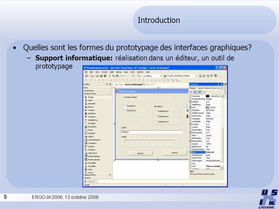 9 ERGO-IA2006, 13 octobre 2006 Introduction Quelles sont les formes du prototypage des interfaces graphiques? –Support informatique: réalisation dans