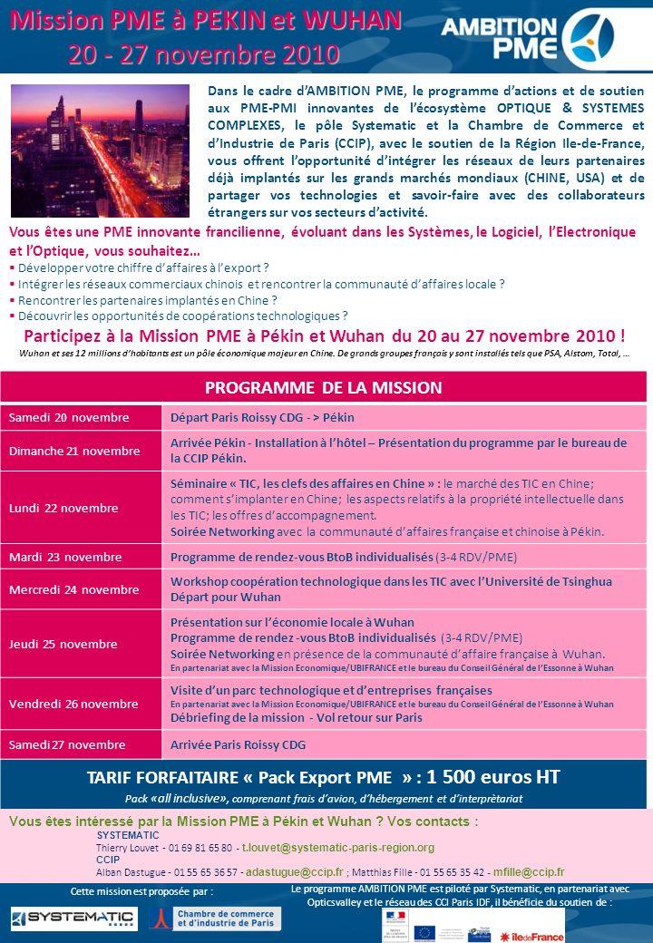 Mission PME à PEKIN et WUHAN 20 - 27 novembre 2010 Vous êtes une PME innovante francilienne, évoluant dans les Systèmes, le Logiciel, lElectronique et lOptique, vous souhaitez… Développer votre chiffre daffaires à lexport .