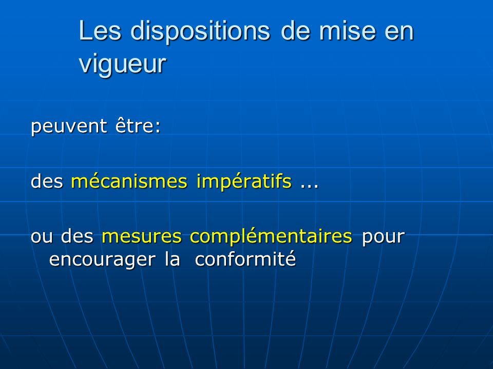 Les dispositions de mise en vigueur peuvent être: des mécanismes impératifs... ou des mesures complémentaires pour encourager la conformité