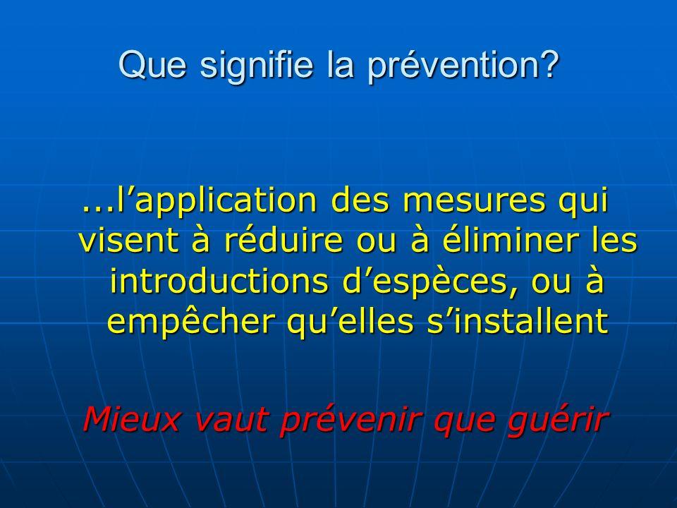 Que signifie la prévention?...lapplication des mesures qui visent à réduire ou à éliminer les introductions despèces, ou à empêcher quelles sinstallen
