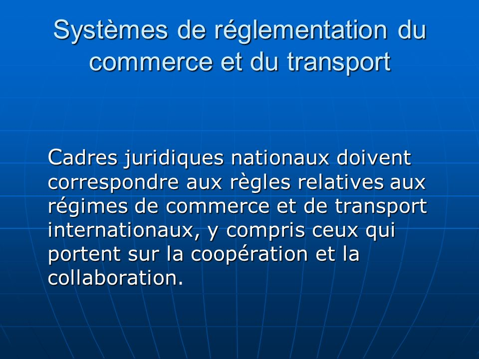 Systèmes de réglementation du commerce et du transport C adres juridiques nationaux doivent correspondre aux règles relatives aux régimes de commerce