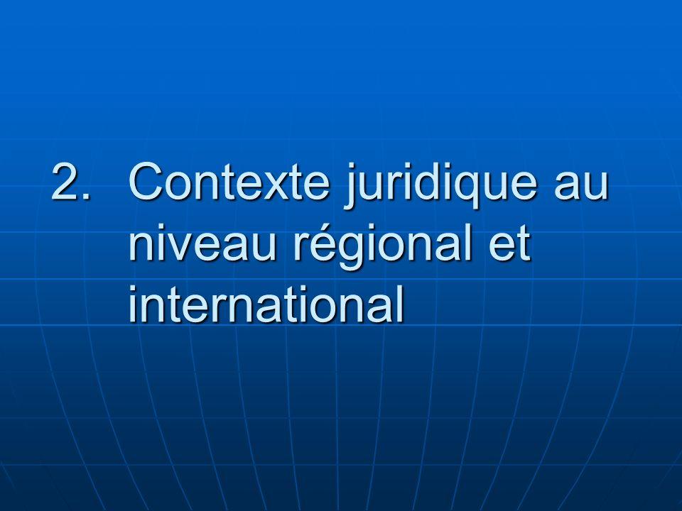 2.Contexte juridique au niveau régional et international