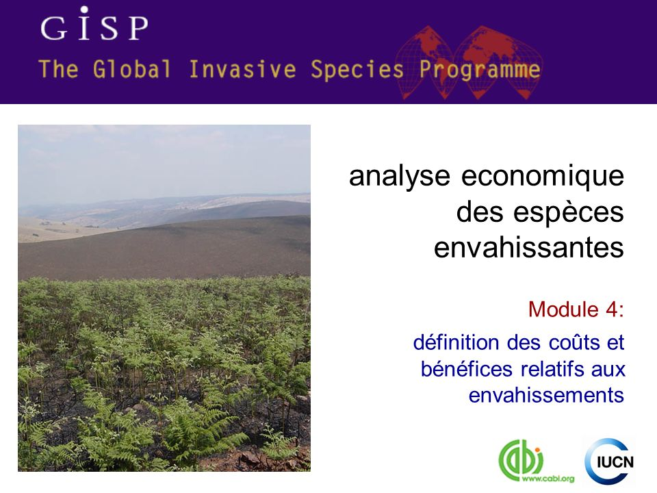 Economic Analysis of Invasive Species 2 contenu de ce module 1.Voir les impacts des espèces envahissantes en termes économiques 2.définir les bénéfices et les coûts des espèces envahissantes 3.Catégoriser les coûts et bénéfices des espèces envahissantes en termes des valeurs de lécosystème 4.utiliser une liste de vérification pour identifier les coûts et bénéfices des espèces envahissantes 5.Reconnaître la complexité des coûts et bénéfices des espèces envahissantes évaluation des impacts sur les écosystèmes informations pour les actions nécessaires au traitement des espèces envahissantes à propos des espèces envahissantes compréhension des causes économiques des envahissements impacts des espèces envahissantes et voies de les aborder définition des coûts et bénéfices relatifs aux envahissements Module 1 Module 2 Module 3 Module 4 Module 5 Module 6
