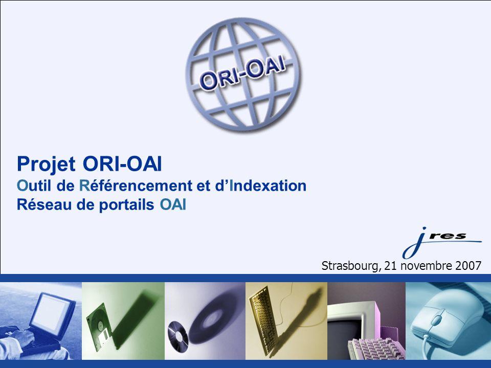 Projet ORI-OAI Outil de Référencement et dIndexation Réseau de portails OAI Strasbourg, 21 novembre 2007