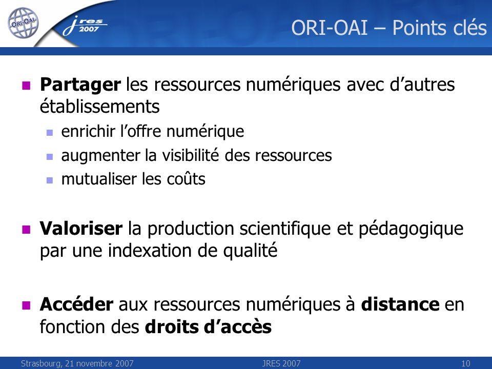 Strasbourg, 21 novembre 2007JRES 200710 ORI-OAI – Points clés Partager les ressources numériques avec dautres établissements enrichir loffre numérique