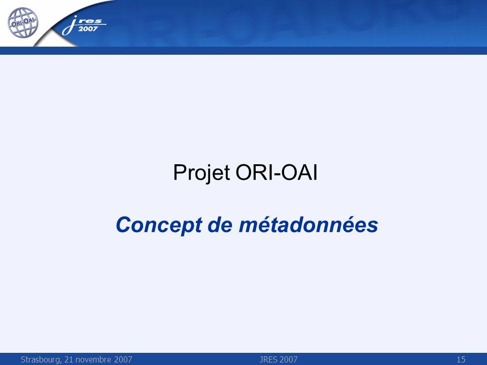 Strasbourg, 21 novembre 2007JRES 200715 Projet ORI-OAI Concept de métadonnées