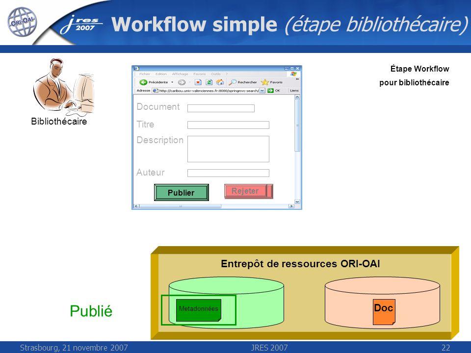 Strasbourg, 21 novembre 2007JRES 200722 Workflow simple (étape bibliothécaire) Entrepôt de ressources ORI-OAI Bibliothécaire Étape Workflow pour bibli