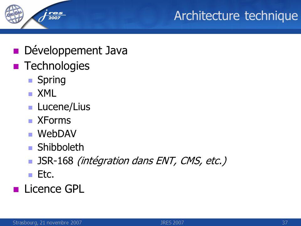 Strasbourg, 21 novembre 2007JRES 200737 Architecture technique Développement Java Technologies Spring XML Lucene/Lius XForms WebDAV Shibboleth JSR-168