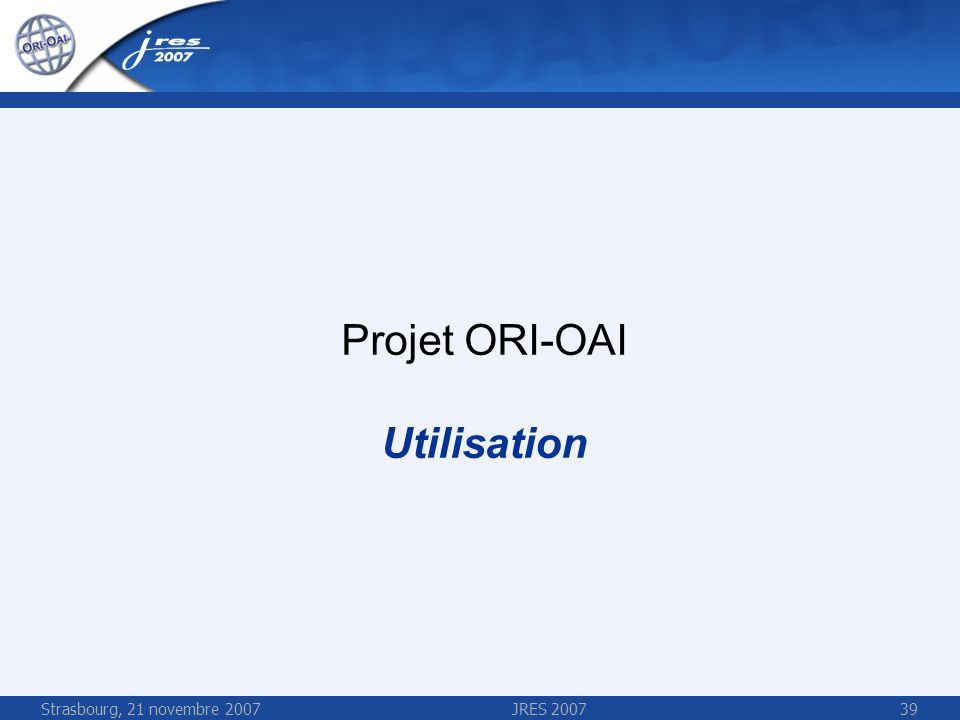 Strasbourg, 21 novembre 2007JRES 200739 Projet ORI-OAI Utilisation