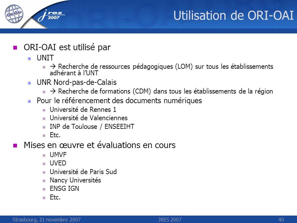 Strasbourg, 21 novembre 2007JRES 200740 Utilisation de ORI-OAI ORI-OAI est utilisé par UNIT Recherche de ressources pédagogiques (LOM) sur tous les ét